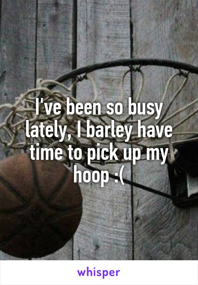 I've been so busy lately, I barley have time to pick up my hoop :(