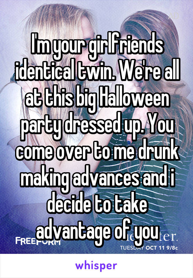 I'm your girlfriends identical twin. We're all at this big Halloween party dressed up. You come over to me drunk making advances and i decide to take advantage of you