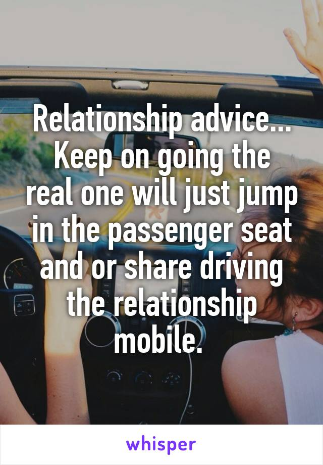 Relationship advice... Keep on going the real one will just jump in the passenger seat and or share driving the relationship mobile.