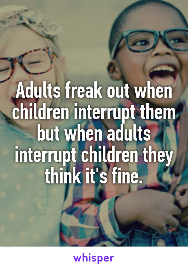 Adults freak out when children interrupt them but when adults interrupt children they think it's fine.