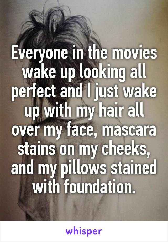 Everyone in the movies wake up looking all perfect and I just wake up with my hair all over my face, mascara stains on my cheeks, and my pillows stained with foundation.