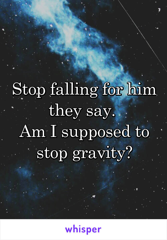Stop falling for him they say.  Am I supposed to stop gravity?