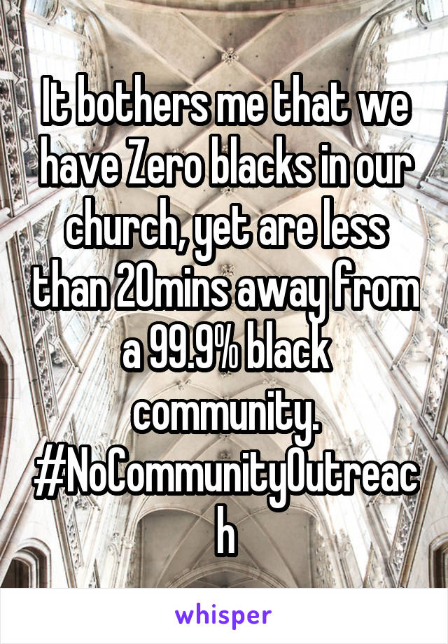 It bothers me that we have Zero blacks in our church, yet are less than 20mins away from a 99.9% black community. #NoCommunityOutreach