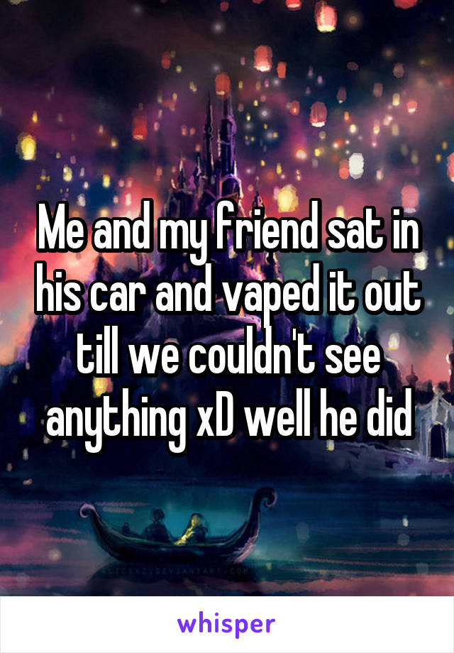 Me and my friend sat in his car and vaped it out till we couldn't see anything xD well he did
