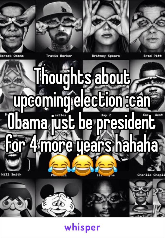 Thoughts about upcoming election :can Obama just be president for 4 more years hahaha 😂😂😂