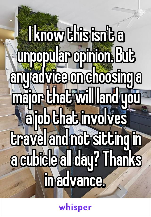 I know this isn't a unpopular opinion. But any advice on choosing a major that will land you a job that involves travel and not sitting in a cubicle all day? Thanks in advance.