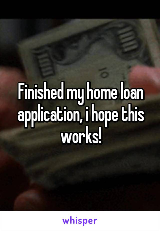 Finished my home loan application, i hope this works!