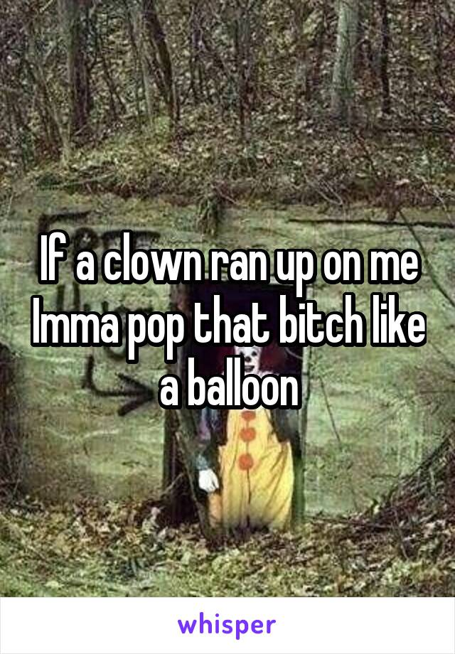 If a clown ran up on me Imma pop that bitch like a balloon