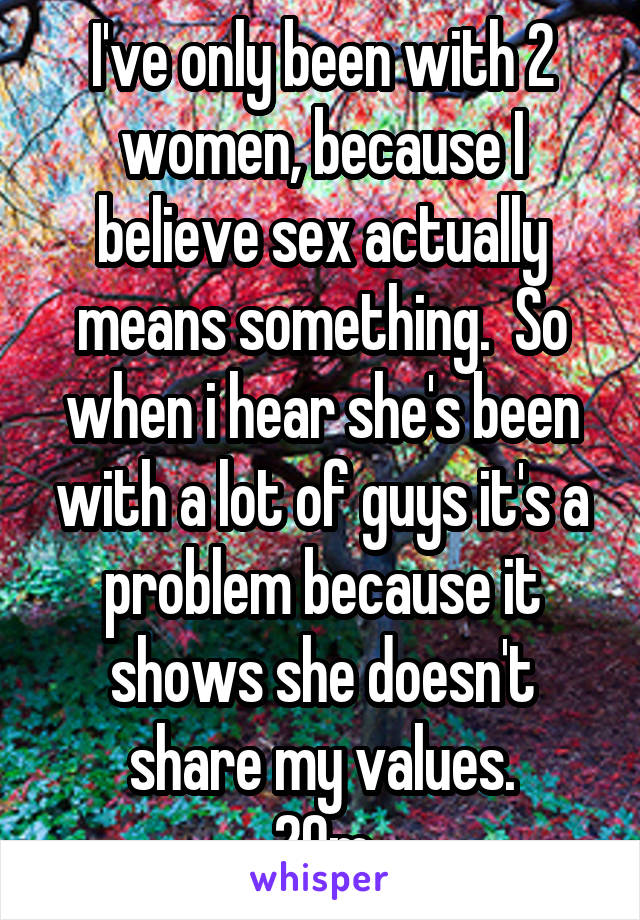 I've only been with 2 women, because I believe sex actually means something.  So when i hear she's been with a lot of guys it's a problem because it shows she doesn't share my values. 29m