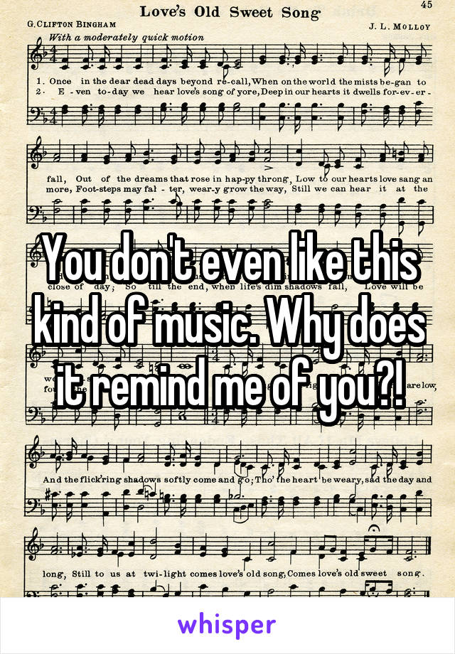 You don't even like this kind of music. Why does it remind me of you?!