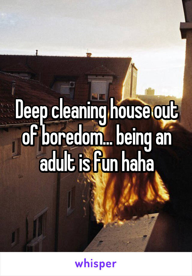 Deep cleaning house out of boredom... being an adult is fun haha
