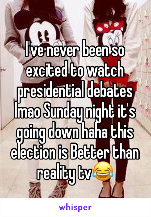 I've never been so excited to watch presidential debates lmao Sunday night it's going down haha this election is Better than reality tv😂