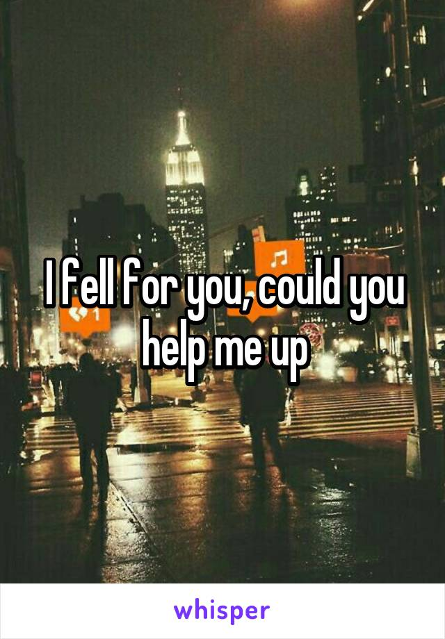 I fell for you, could you help me up