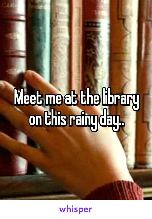 Meet me at the library on this rainy day..
