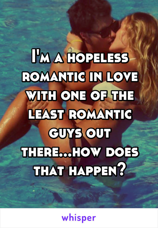 I'm a hopeless romantic in love with one of the least romantic guys out there...how does that happen?