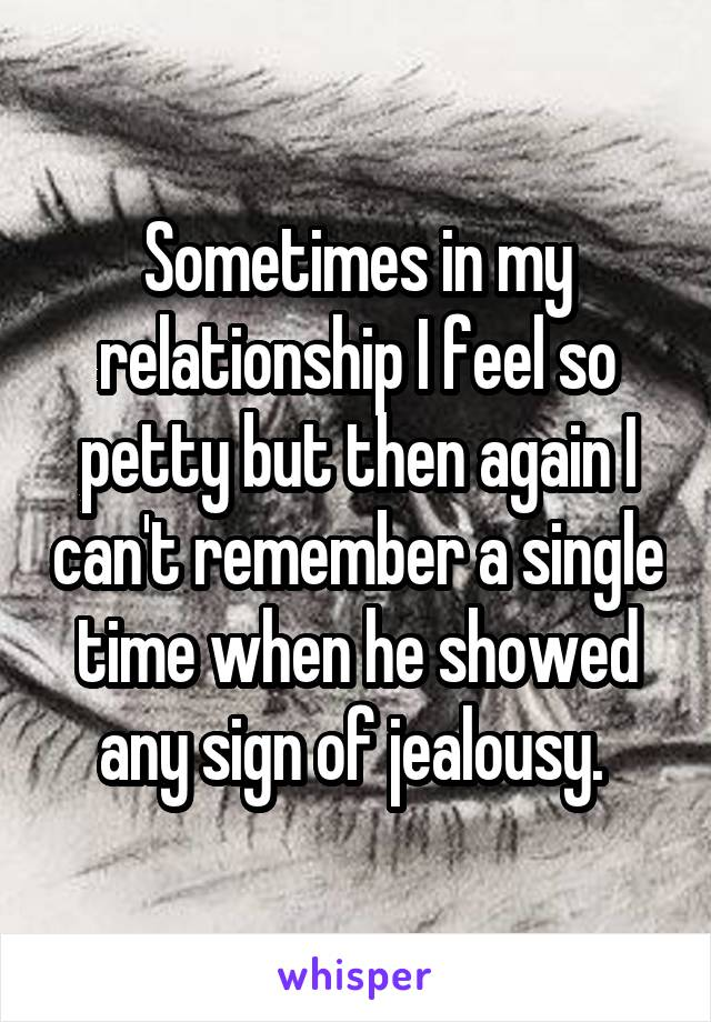 Sometimes in my relationship I feel so petty but then again I can't remember a single time when he showed any sign of jealousy.