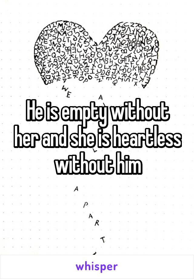 He is empty without her and she is heartless without him