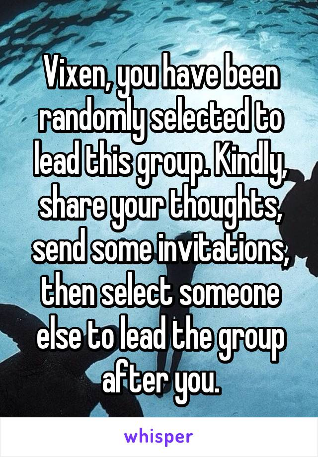 Vixen, you have been randomly selected to lead this group. Kindly, share your thoughts, send some invitations, then select someone else to lead the group after you.