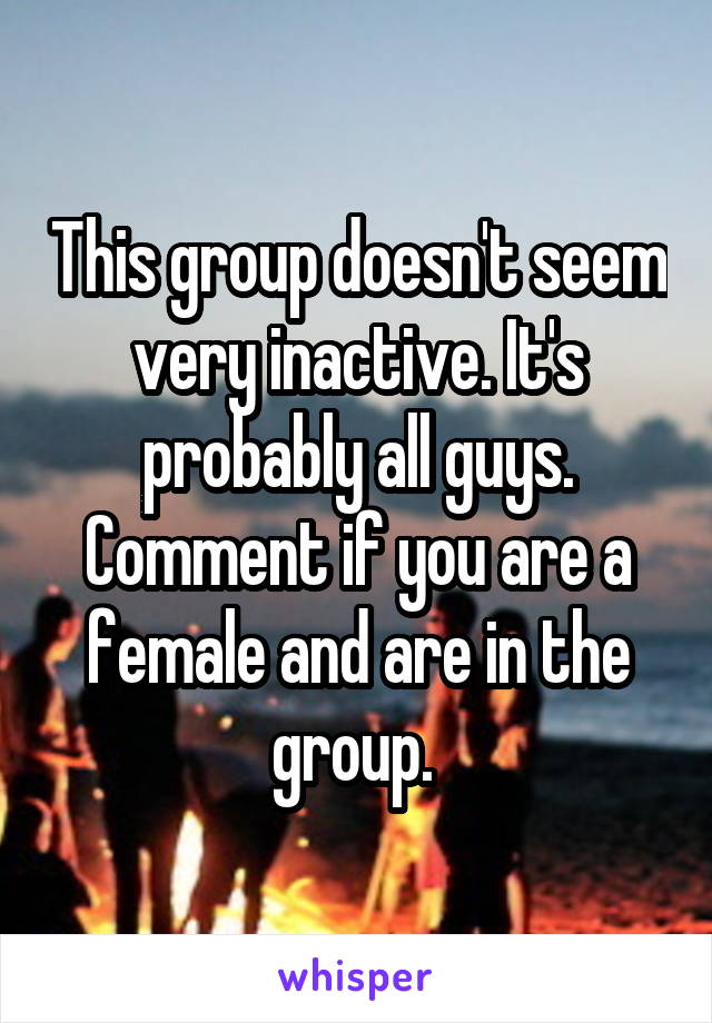 This group doesn't seem very inactive. It's probably all guys. Comment if you are a female and are in the group.