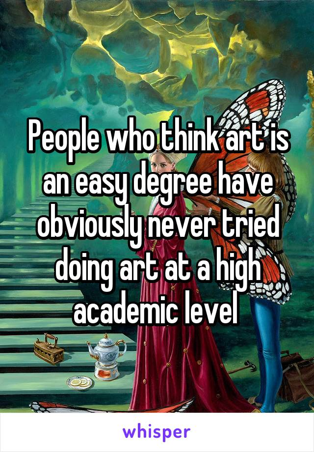 People who think art is an easy degree have obviously never tried doing art at a high academic level