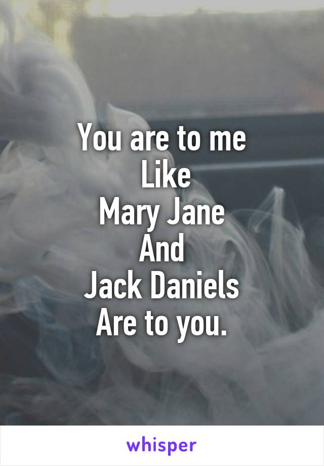 You are to me  Like Mary Jane And Jack Daniels Are to you.