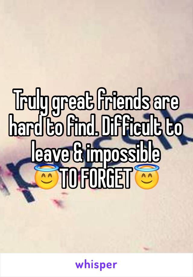 Truly great friends are hard to find. Difficult to leave & impossible  😇TO FORGET😇