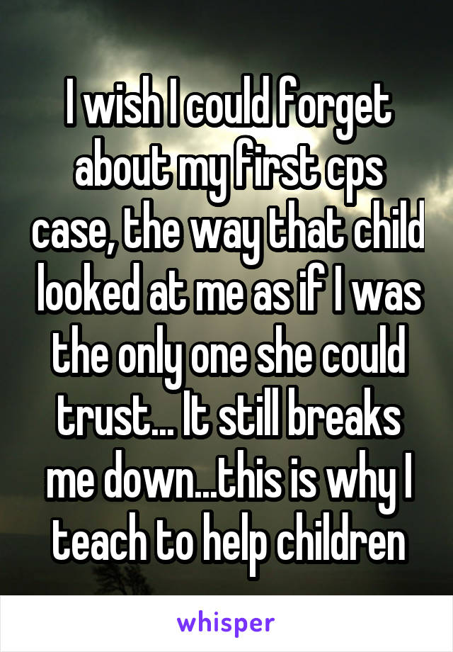 I wish I could forget about my first cps case, the way that child looked at me as if I was the only one she could trust... It still breaks me down...this is why I teach to help children