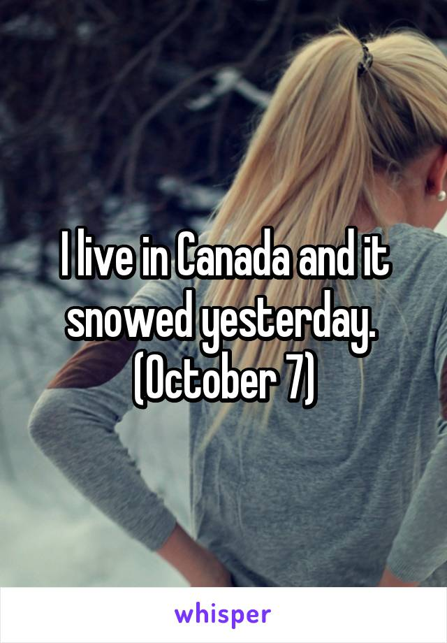 I live in Canada and it snowed yesterday.  (October 7)