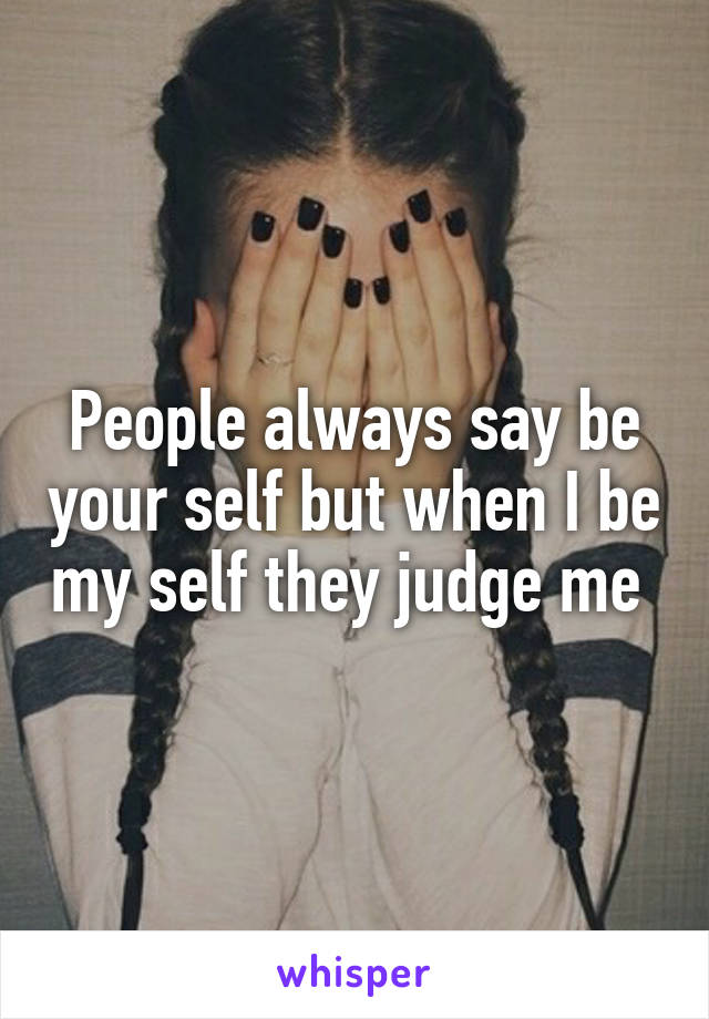 People always say be your self but when I be my self they judge me