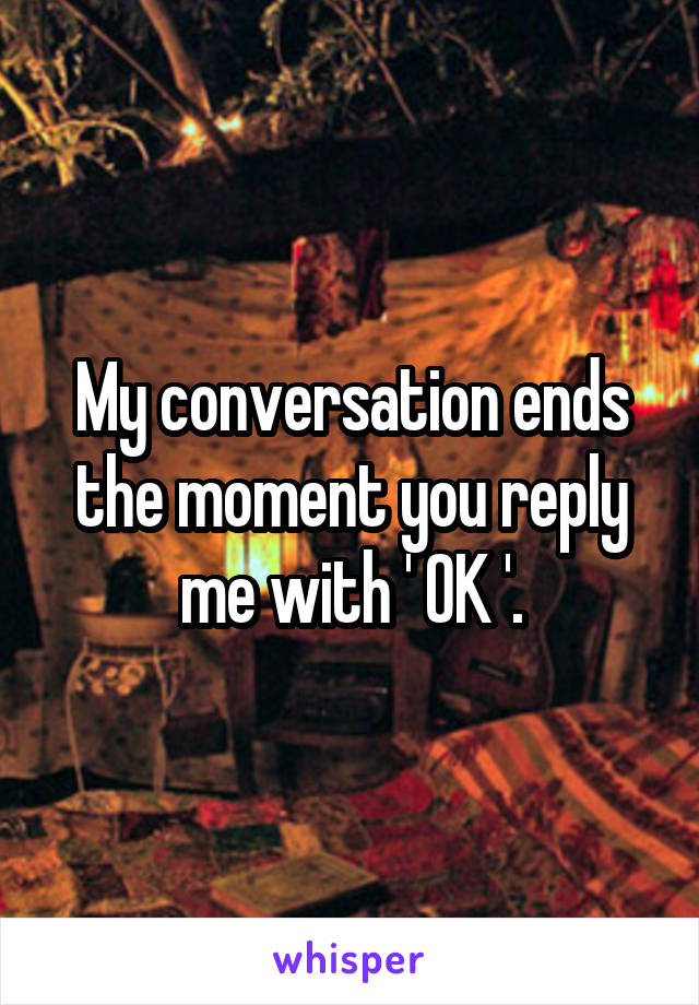 My conversation ends the moment you reply me with ' OK '.