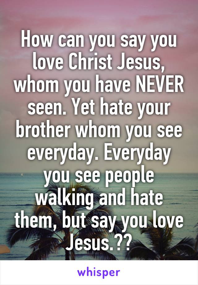 How can you say you love Christ Jesus, whom you have NEVER seen. Yet hate your brother whom you see everyday. Everyday you see people walking and hate them, but say you love Jesus.??