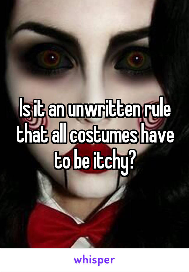 Is it an unwritten rule that all costumes have to be itchy?
