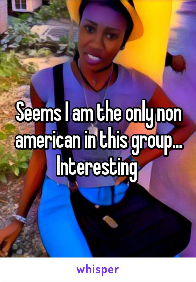 Seems I am the only non american in this group... Interesting
