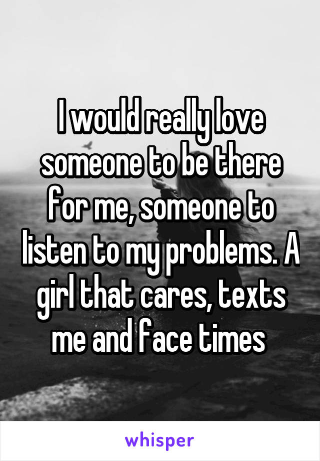 I would really love someone to be there for me, someone to listen to my problems. A girl that cares, texts me and face times