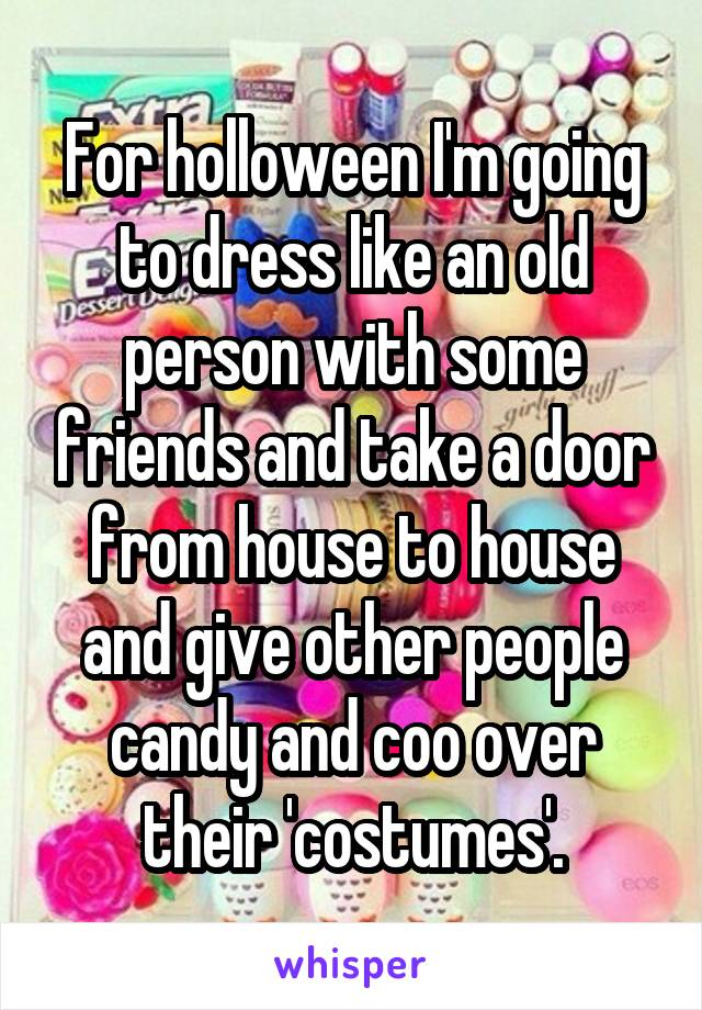 For holloween I'm going to dress like an old person with some friends and take a door from house to house and give other people candy and coo over their 'costumes'.