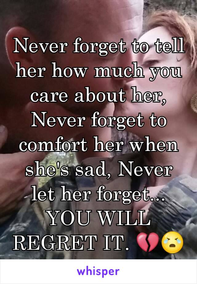Never forget to tell her how much you care about her, Never forget to comfort her when she's sad, Never let her forget... YOU WILL REGRET IT. 💔😭