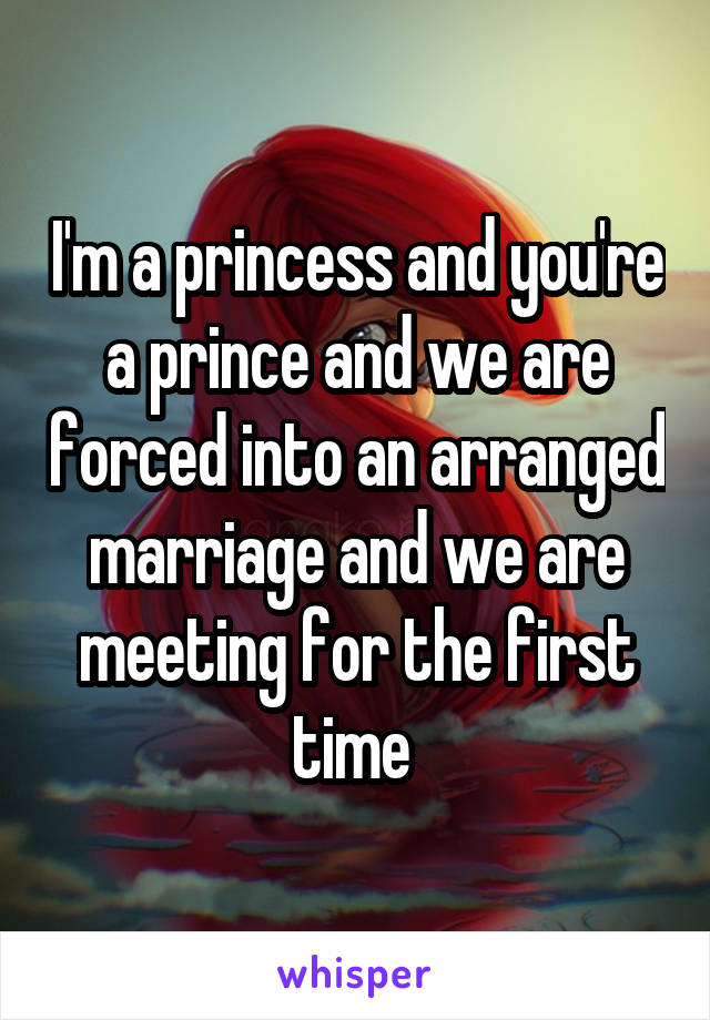 I'm a princess and you're a prince and we are forced into an arranged marriage and we are meeting for the first time
