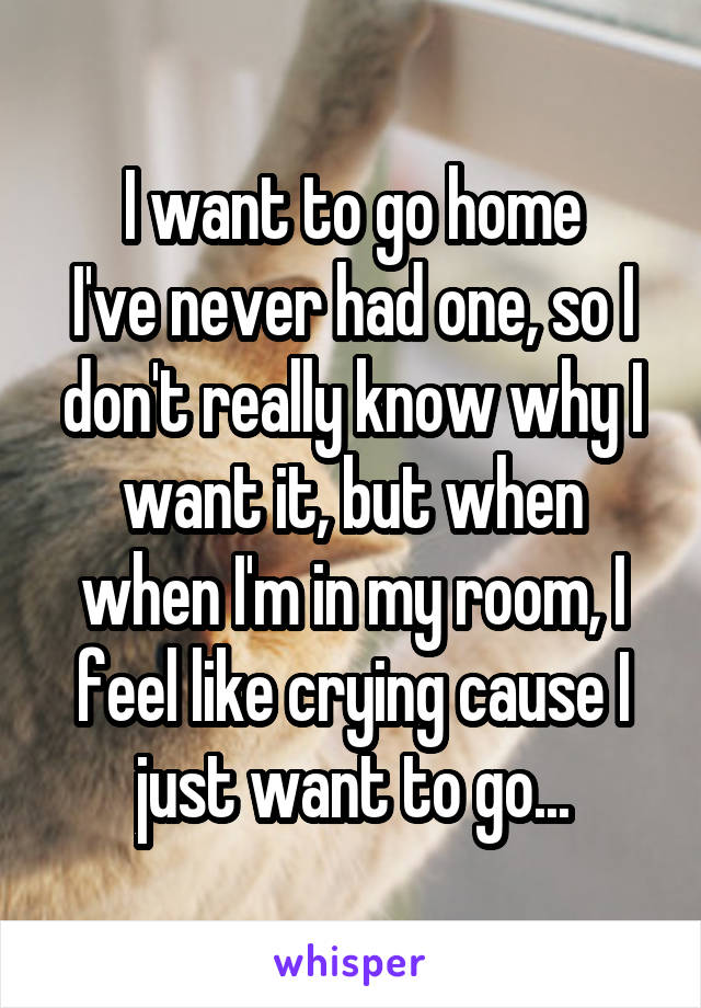 I want to go home I've never had one, so I don't really know why I want it, but when when I'm in my room, I feel like crying cause I just want to go...