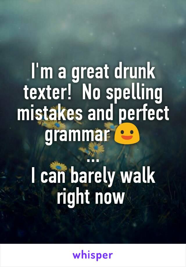 I'm a great drunk texter!  No spelling mistakes and perfect grammar 😃 ... I can barely walk right now