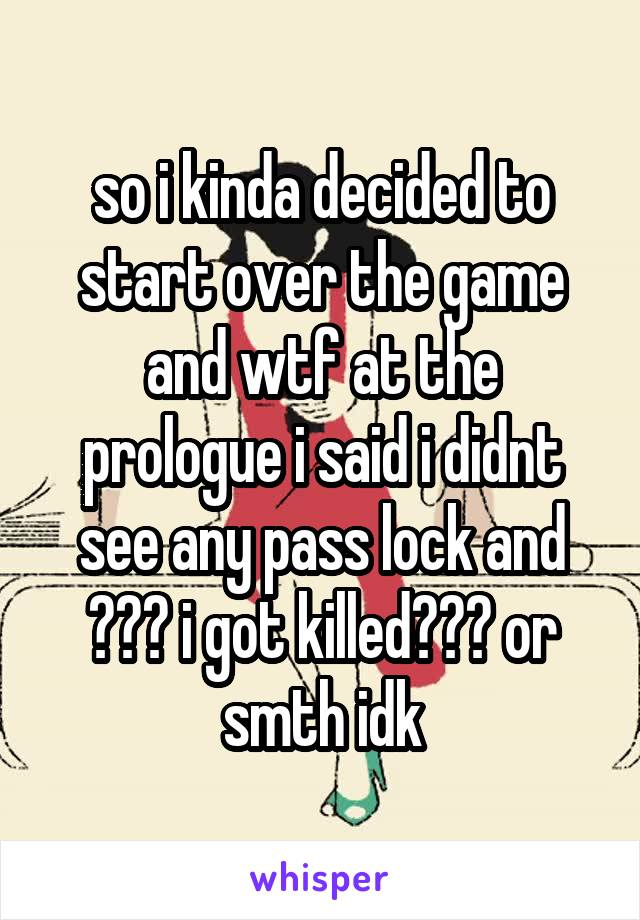 so i kinda decided to start over the game and wtf at the prologue i said i didnt see any pass lock and ??? i got killed??? or smth idk
