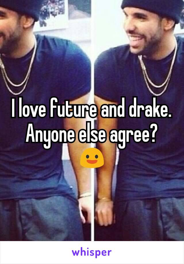I love future and drake. Anyone else agree?😃