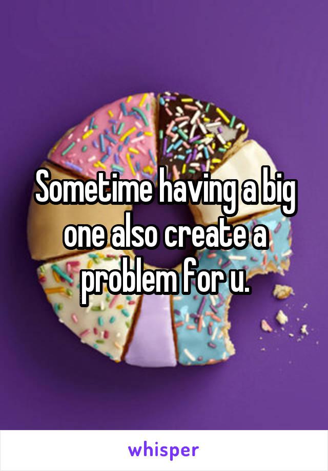 Sometime having a big one also create a problem for u.