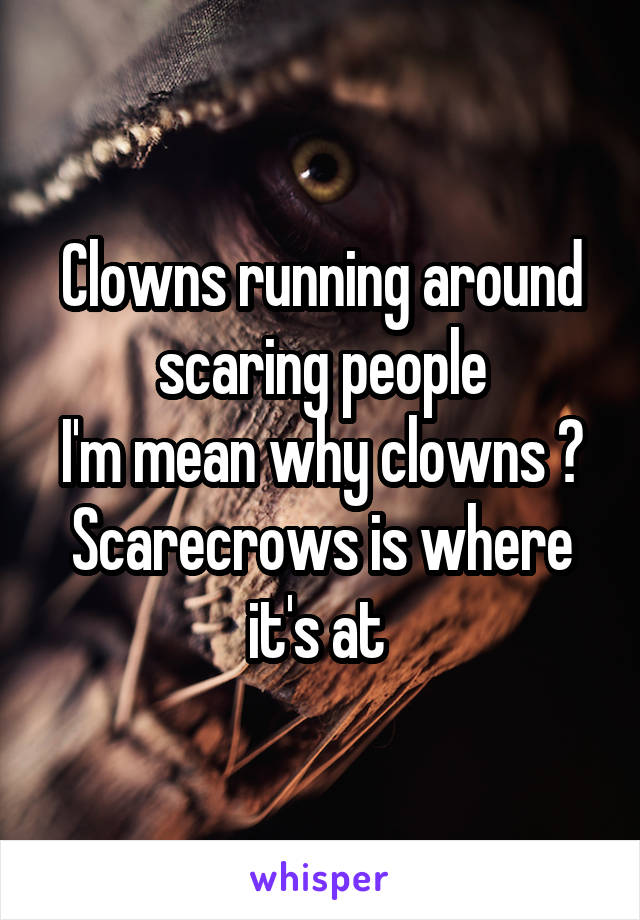 Clowns running around scaring people I'm mean why clowns ? Scarecrows is where it's at