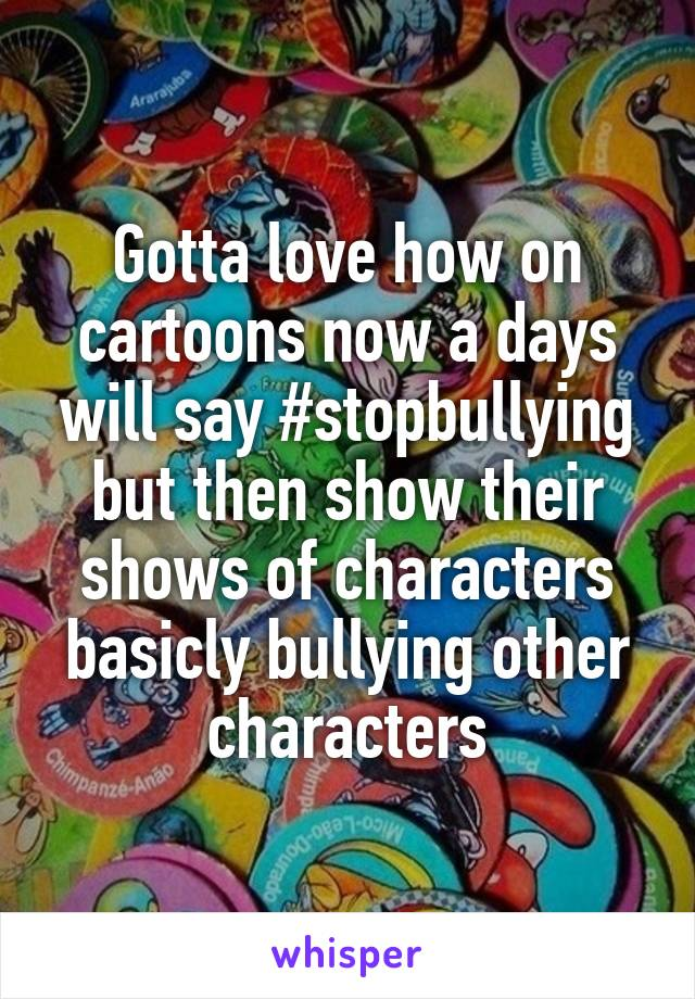 Gotta love how on cartoons now a days will say #stopbullying but then show their shows of characters basicly bullying other characters