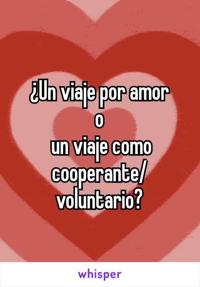 ¿Un viaje por amor o  un viaje como cooperante/voluntario?
