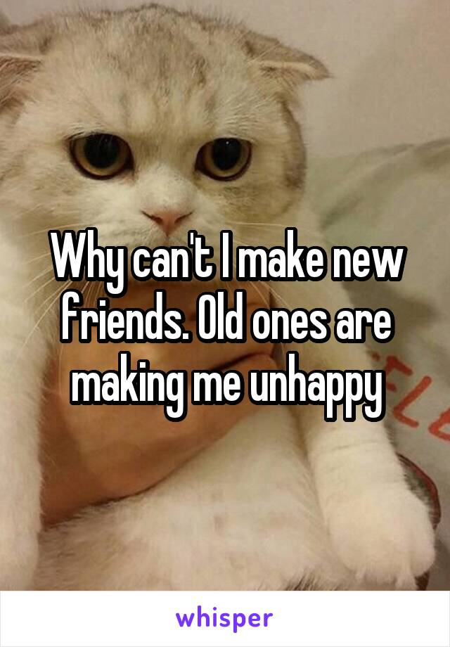 Why can't I make new friends. Old ones are making me unhappy