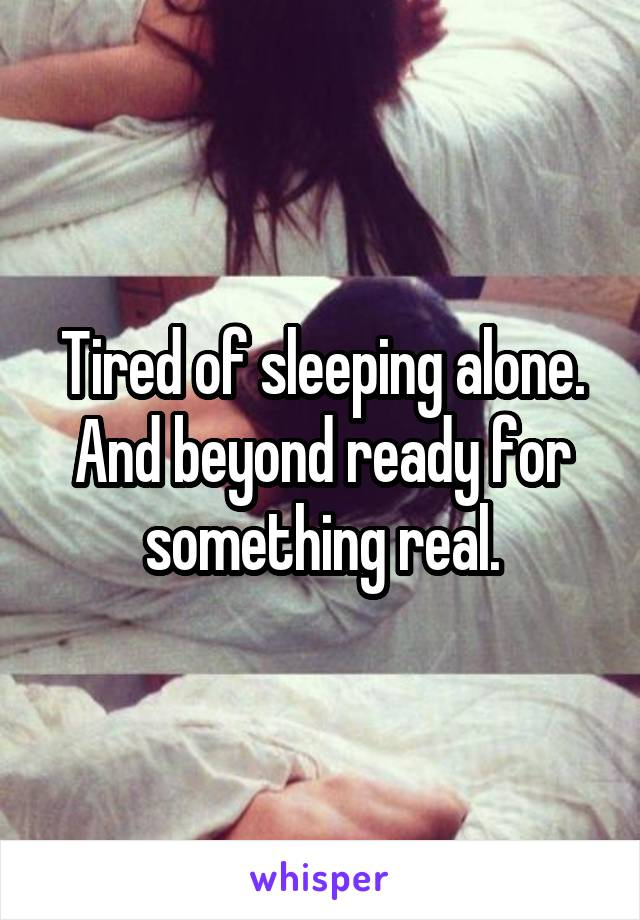 Tired of sleeping alone. And beyond ready for something real.