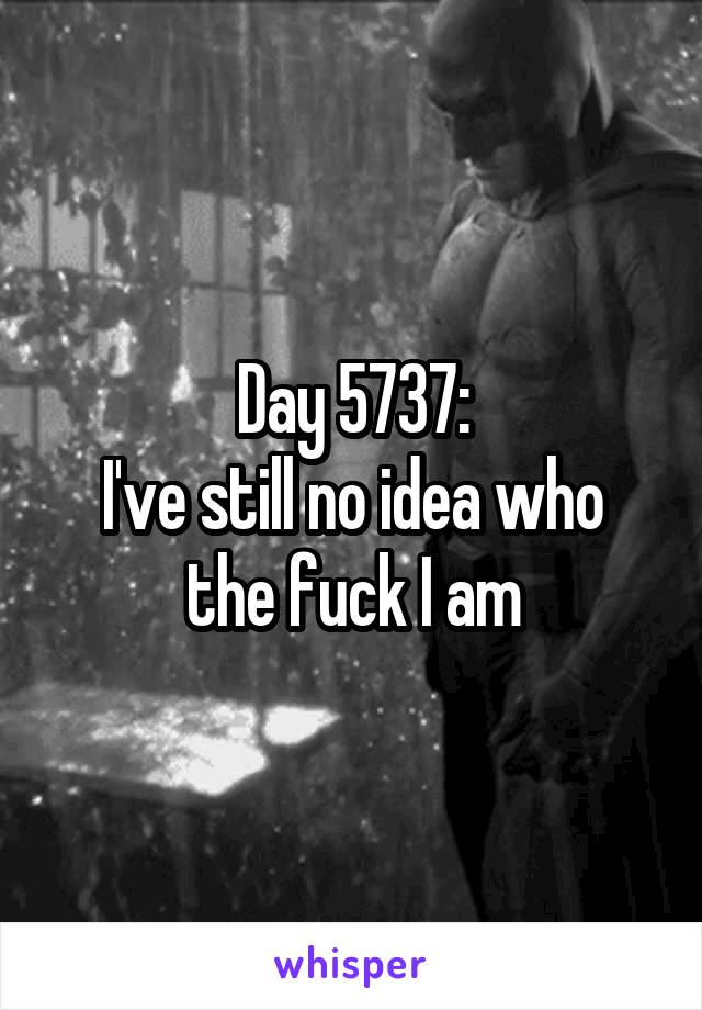 Day 5737: I've still no idea who the fuck I am
