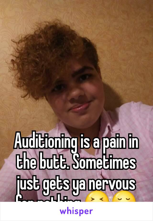 Auditioning is a pain in the butt. Sometimes just gets ya nervous for nothing.😝😔
