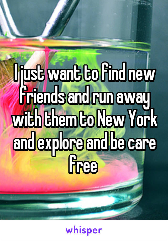 I just want to find new friends and run away with them to New York and explore and be care free